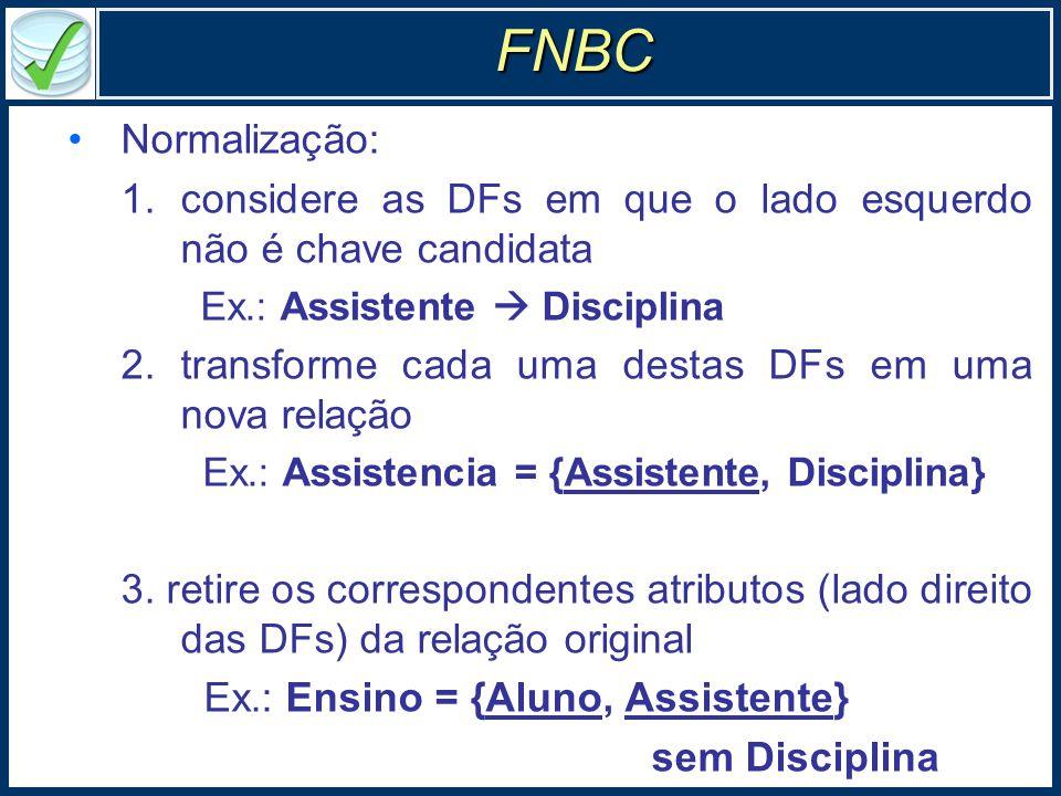 Normalização: 1.considere as DFs em que o lado esquerdo não é chave candidata Ex.: Assistente  Disciplina 2.transforme cada uma destas DFs em uma nova relação Ex.: Assistencia = {Assistente, Disciplina} 3.