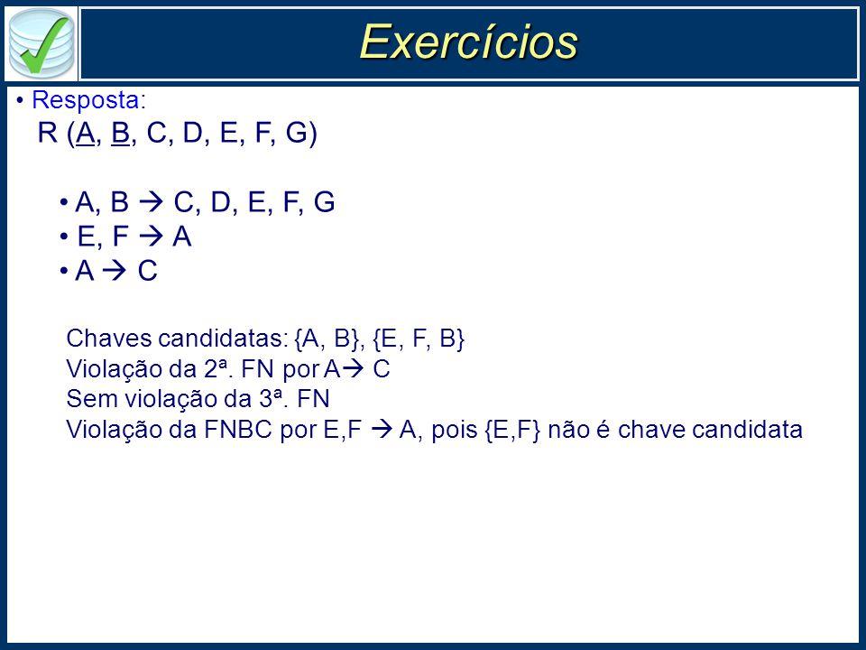 Exercícios Resposta: R (A, B, C, D, E, F, G) A, B  C, D, E, F, G E, F  A A  C Chaves candidatas: {A, B}, {E, F, B} Violação da 2ª.
