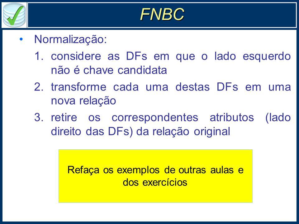 Normalização: 1.considere as DFs em que o lado esquerdo não é chave candidata 2.transforme cada uma destas DFs em uma nova relação 3.retire os correspondentes atributos (lado direito das DFs) da relação original FNBC Refaça os exemplos de outras aulas e dos exercícios