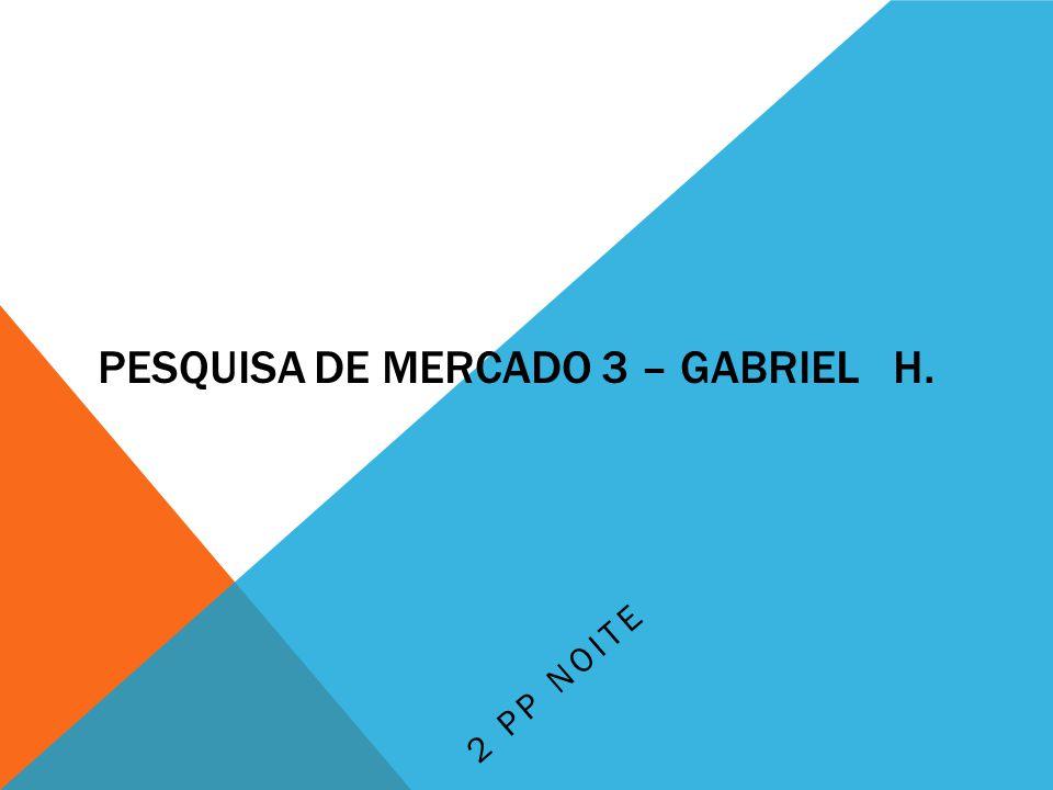 PESQUISA DE MERCADO 3 – GABRIEL H. 2 PP NOITE