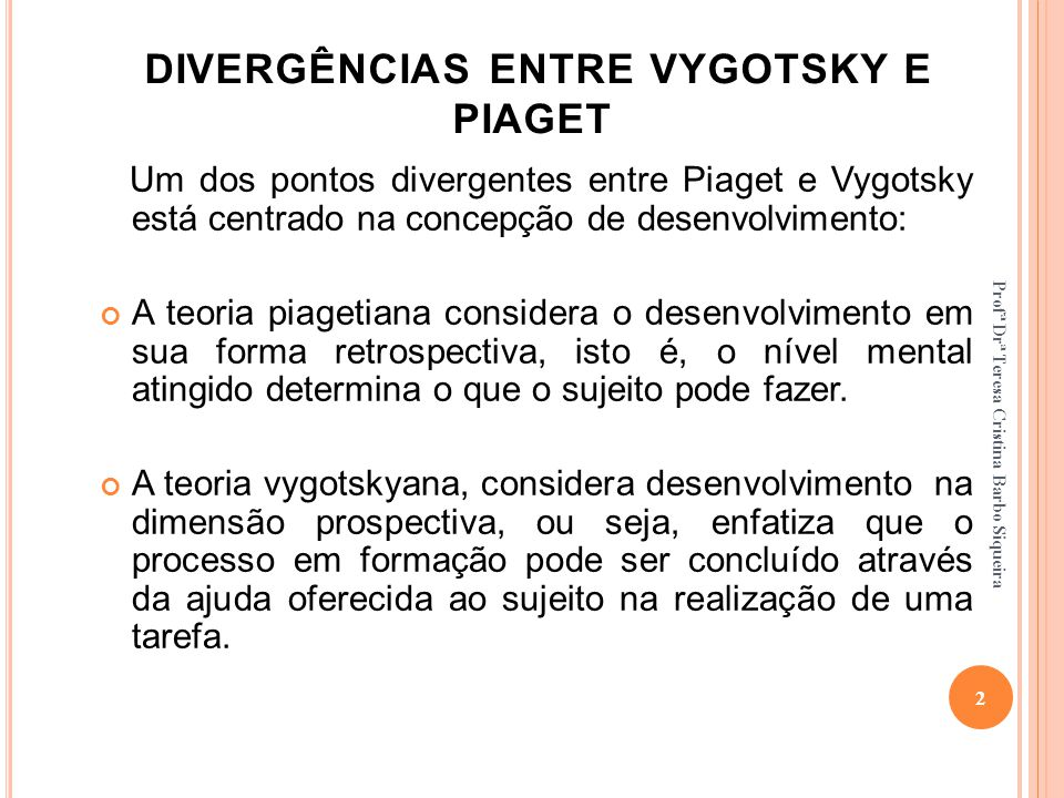 DIVERGÊNCIAS ENTRE VYGOTSKY E PIAGET Um dos pontos divergentes entre Piaget e Vygotsky está centrado na concepção de desenvolvimento: A teoria piageti
