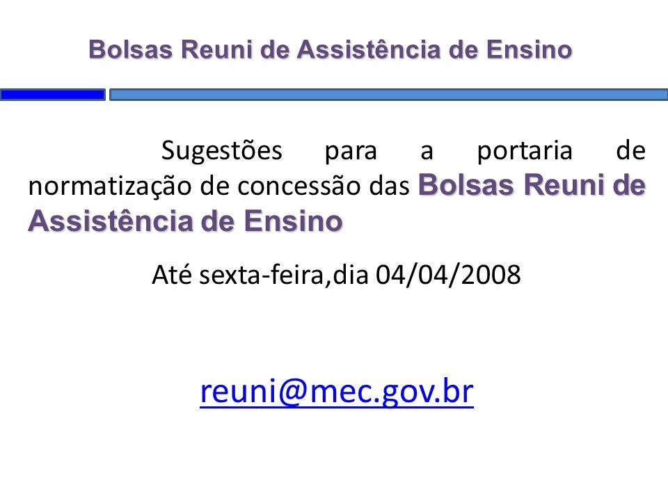 Bolsas Reuni de Assistência de Ensino Sugestões para a portaria de normatização de concessão das Bolsas Reuni de Assistência de Ensino Até sexta-feira,dia 04/04/2008 reuni@mec.gov.br Bolsas Reuni de Assistência de Ensino