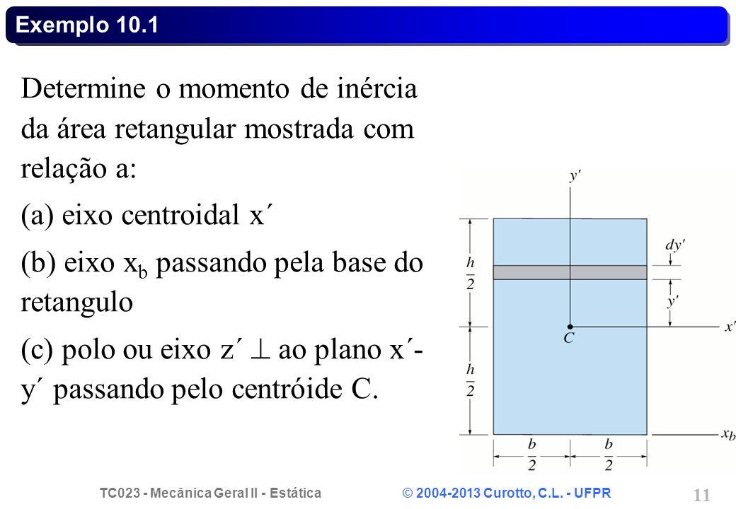 TC023 - Mecânica Geral II - Estática © 2004-2013 Curotto, C.L. - UFPR 11 Determine o momento de inércia da área retangular mostrada com relação a: (a)