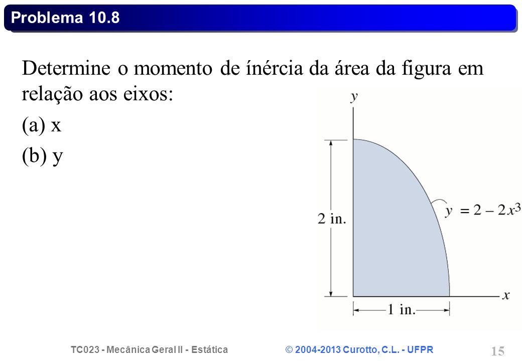 TC023 - Mecânica Geral II - Estática © 2004-2013 Curotto, C.L. - UFPR 15 Problema 10.8 Determine o momento de ínércia da área da figura em relação aos