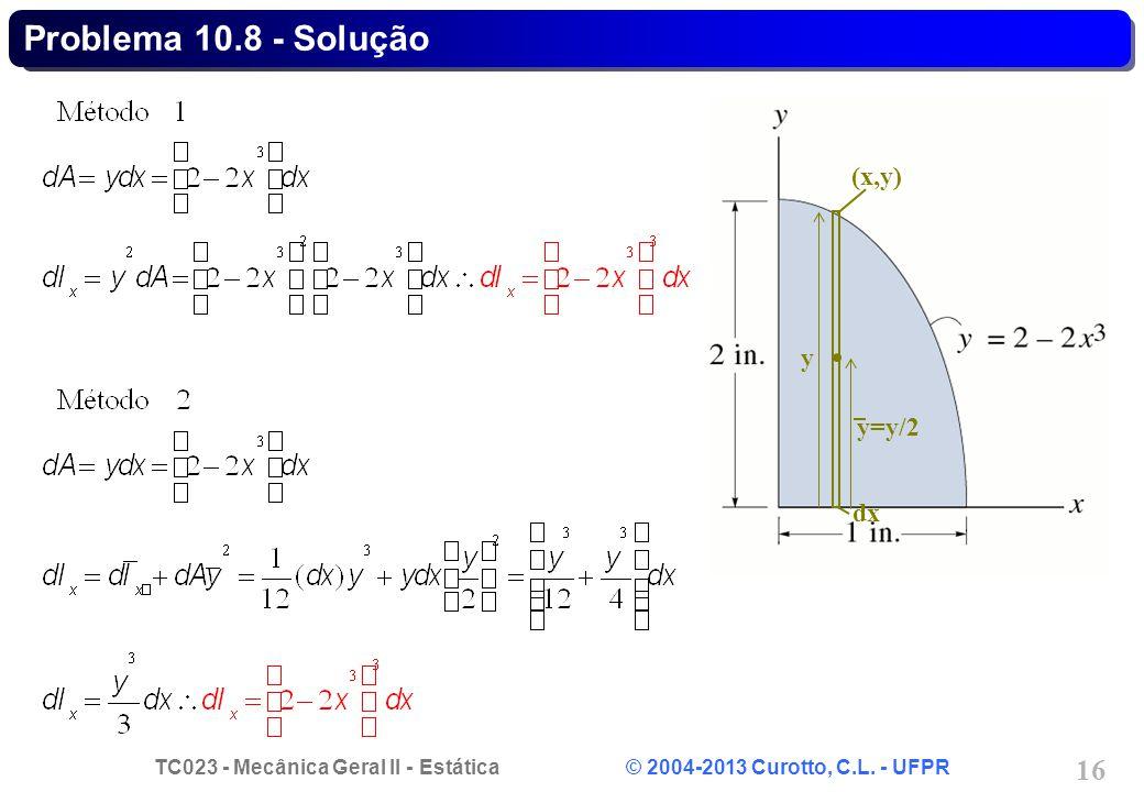 TC023 - Mecânica Geral II - Estática © 2004-2013 Curotto, C.L. - UFPR 16 (x,y) y=y/2 dx y Problema 10.8 - Solução