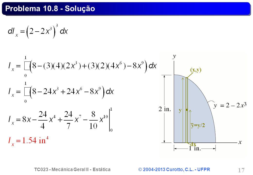 TC023 - Mecânica Geral II - Estática © 2004-2013 Curotto, C.L. - UFPR 17 (x,y) y=y/2 dx y Problema 10.8 - Solução