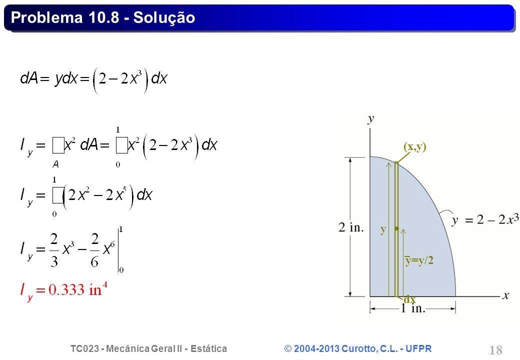 TC023 - Mecânica Geral II - Estática © 2004-2013 Curotto, C.L. - UFPR 18 (x,y) y=y/2 dx y Problema 10.8 - Solução