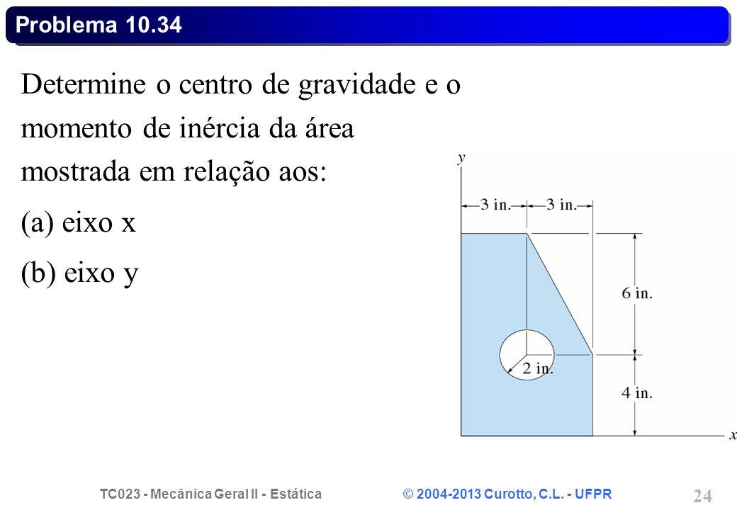 TC023 - Mecânica Geral II - Estática © 2004-2013 Curotto, C.L. - UFPR 24 Determine o centro de gravidade e o momento de inércia da área mostrada em re