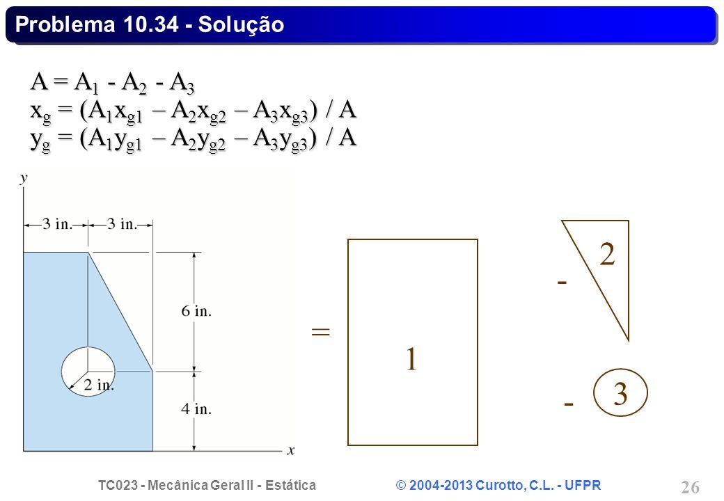 TC023 - Mecânica Geral II - Estática © 2004-2013 Curotto, C.L. - UFPR 26 A = A 1 - A 2 - A 3 x g = (A 1 x g1 – A 2 x g2 – A 3 x g3 ) / A y g = (A 1 y