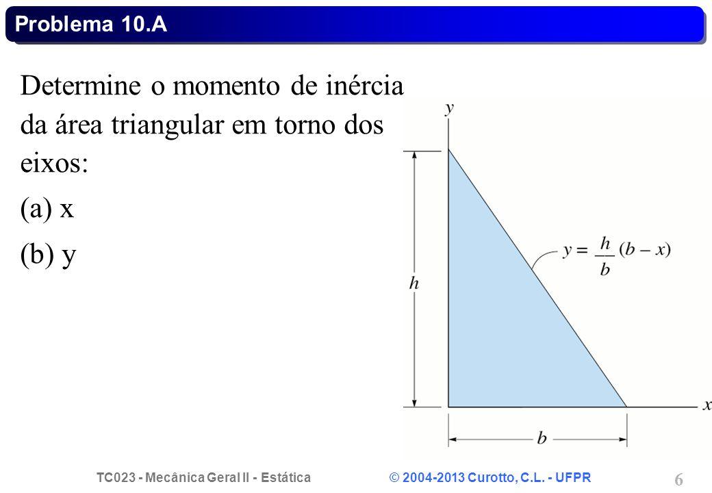 TC023 - Mecânica Geral II - Estática © 2004-2013 Curotto, C.L. - UFPR 6 Determine o momento de inércia da área triangular em torno dos eixos: (a) x (b