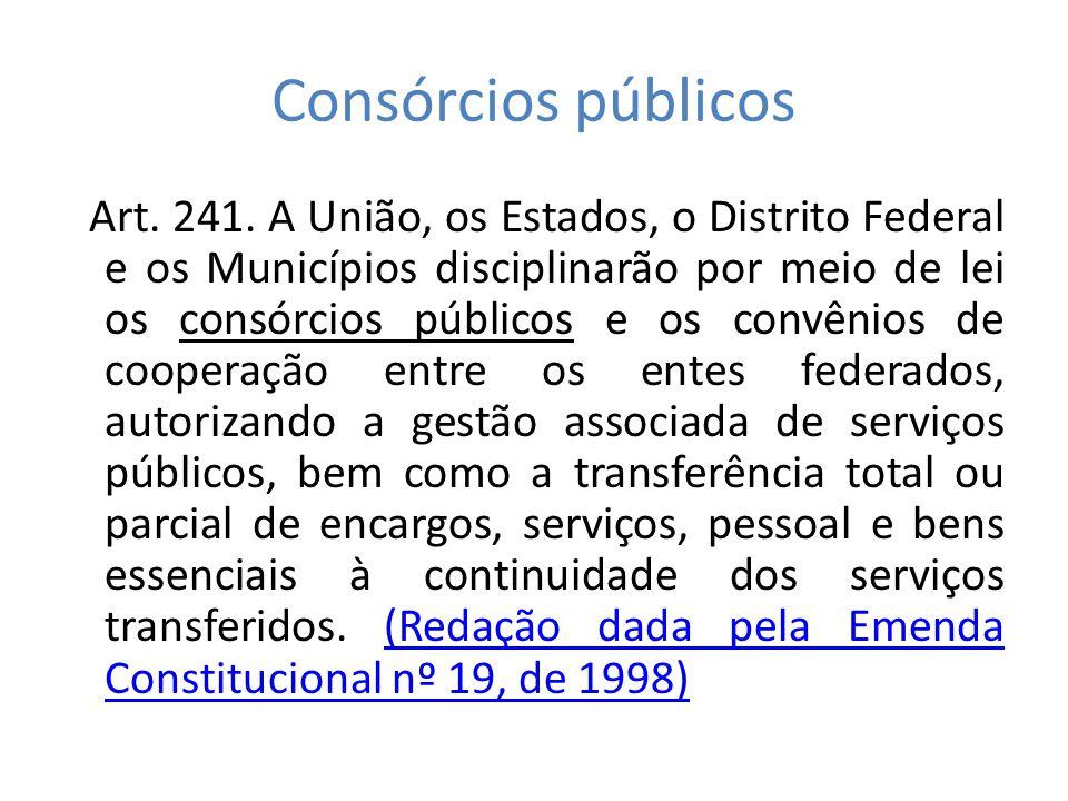 Consórcios públicos Art. 241. A União, os Estados, o Distrito Federal e os Municípios disciplinarão por meio de lei os consórcios públicos e os convên