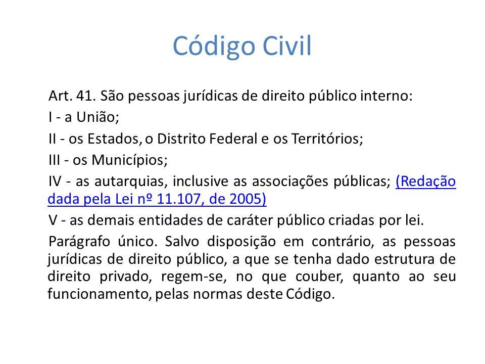 Código Civil Art. 41. São pessoas jurídicas de direito público interno: I - a União; II - os Estados, o Distrito Federal e os Territórios; III - os Mu