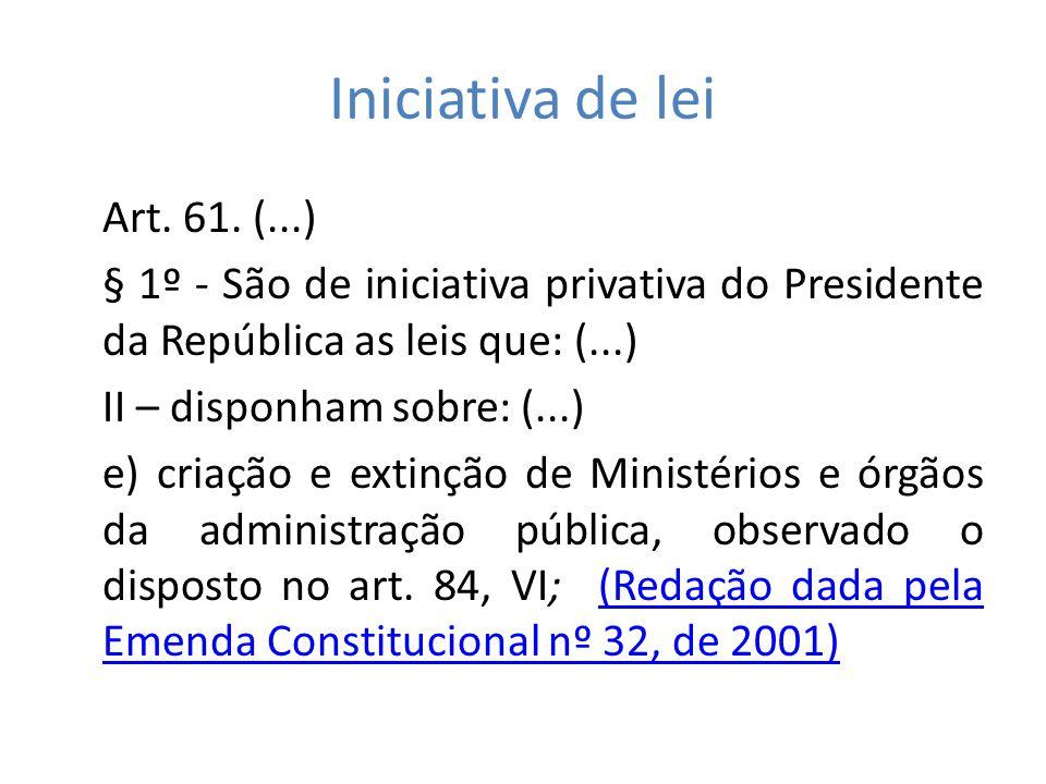 Iniciativa de lei Art. 61. (...) § 1º - São de iniciativa privativa do Presidente da República as leis que: (...) II – disponham sobre: (...) e) criaç