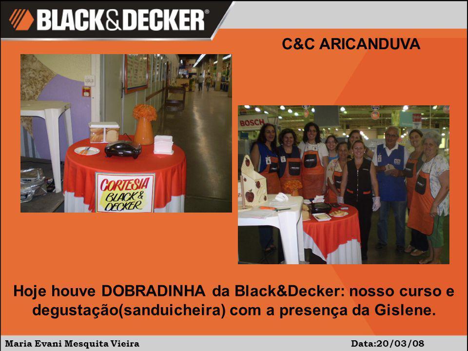 Maria Evani Mesquita Vieira Data:20/03/08 C&C ARICANDUVA Hoje houve DOBRADINHA da Black&Decker: nosso curso e degustação(sanduicheira) com a presença