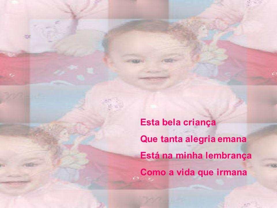Esta bela criança Que tanta alegria emana Está na minha lembrança Como a vida que irmana