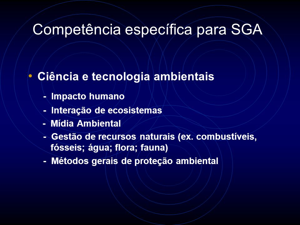 Competência específica para SGA Métodos e técnicas de Gestão Ambiental - Terminologia - Princípios e aplicações de GA - Ferramentas de GA (ex.AAIA, ACV, ADA) Avaliação de Aspectos / impactos Avaliação do Ciclo de vida Avaliação do Desempenho Ambiental