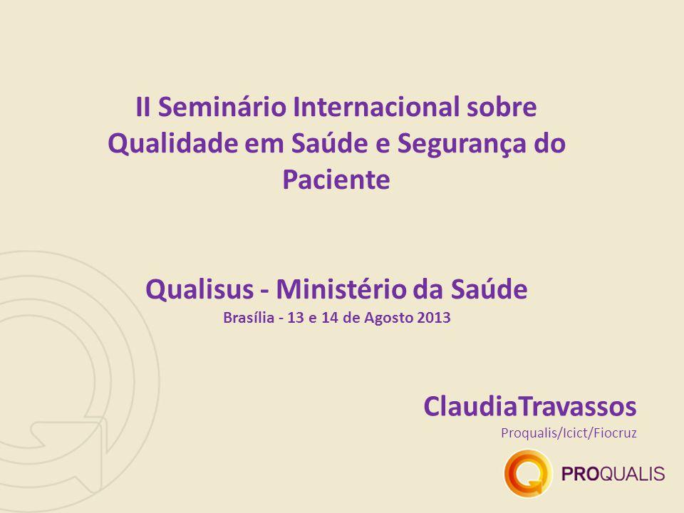 ClaudiaTravassos Proqualis/Icict/Fiocruz II Seminário Internacional sobre Qualidade em Saúde e Segurança do Paciente Qualisus - Ministério da Saúde Brasília - 13 e 14 de Agosto 2013