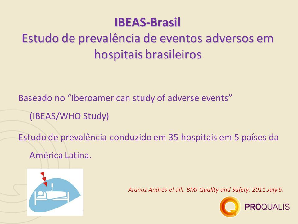 IBEAS-Brasil Estudo de prevalência de eventos adversos em hospitais brasileiros Baseado no Iberoamerican study of adverse events (IBEAS/WHO Study) Estudo de prevalência conduzido em 35 hospitais em 5 países da América Latina.