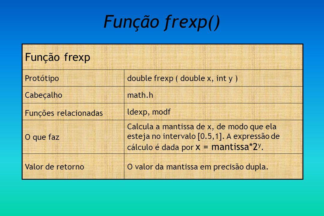 Função frexp() Função frexp Protótipodouble frexp ( double x, int y ) Cabeçalhomath.h Funções relacionadas ldexp, modf O que faz Calcula a mantissa de x, de modo que ela esteja no intervalo [0.5,1].