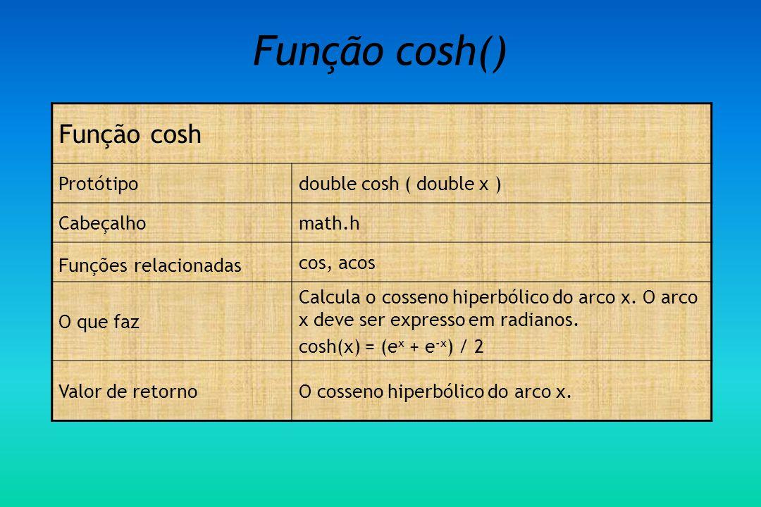 Função cosh() Função cosh Protótipodouble cosh ( double x ) Cabeçalhomath.h Funções relacionadas cos, acos O que faz Calcula o cosseno hiperbólico do arco x.