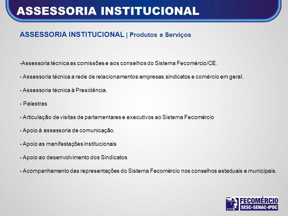 ASSESSORIA INSTITUCIONAL | Produtos e Serviços -Assessoria técnica as comissões e aos conselhos do Sistema Fecomércio/CE. - Assessoria técnica a rede