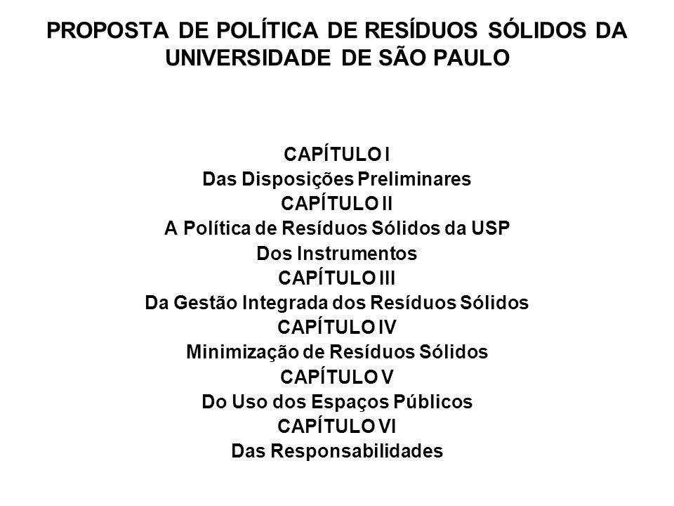 PROPOSTA DE POLÍTICA DE RESÍDUOS SÓLIDOS DA UNIVERSIDADE DE SÃO PAULO CAPÍTULO I Das Disposições Preliminares CAPÍTULO II A Política de Resíduos Sólidos da USP Dos Instrumentos CAPÍTULO III Da Gestão Integrada dos Resíduos Sólidos CAPÍTULO IV Minimização de Resíduos Sólidos CAPÍTULO V Do Uso dos Espaços Públicos CAPÍTULO VI Das Responsabilidades