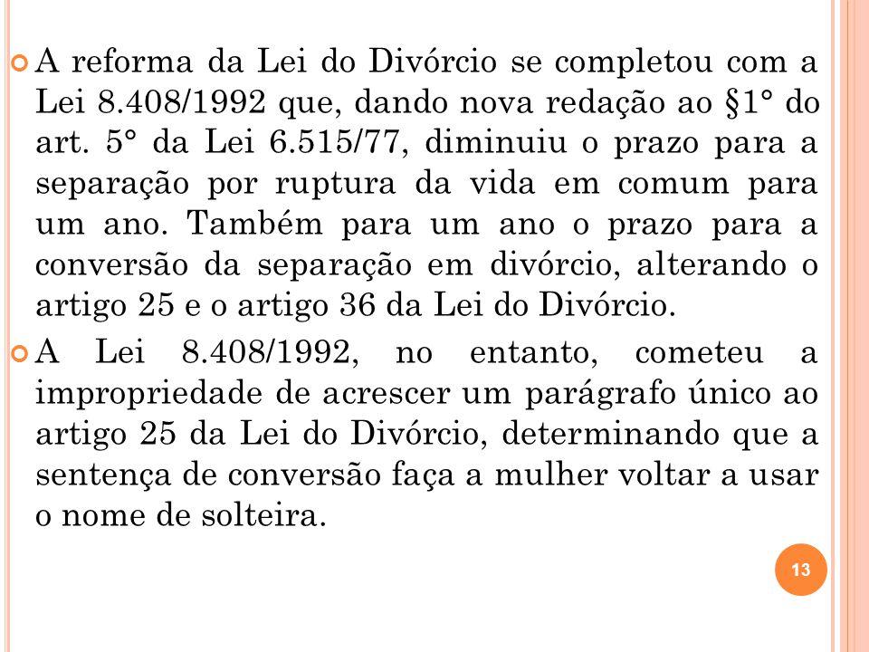 13 A reforma da Lei do Divórcio se completou com a Lei 8.408/1992 que, dando nova redação ao §1° do art. 5° da Lei 6.515/77, diminuiu o prazo para a s
