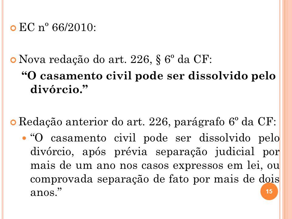 """EC nº 66/2010: Nova redação do art. 226, § 6º da CF: """"O casamento civil pode ser dissolvido pelo divórcio."""" Redação anterior do art. 226, parágrafo 6º"""