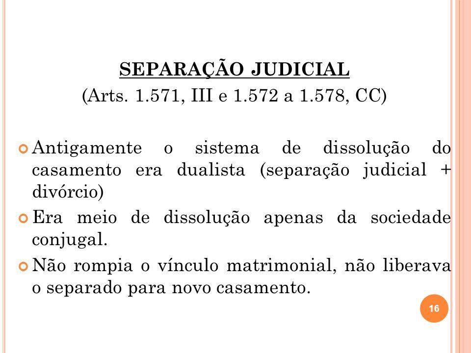 SEPARAÇÃO JUDICIAL (Arts. 1.571, III e 1.572 a 1.578, CC) Antigamente o sistema de dissolução do casamento era dualista (separação judicial + divórcio