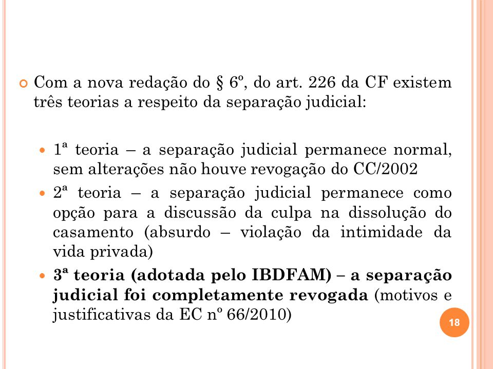 Com a nova redação do § 6º, do art. 226 da CF existem três teorias a respeito da separação judicial: 1ª teoria – a separação judicial permanece normal