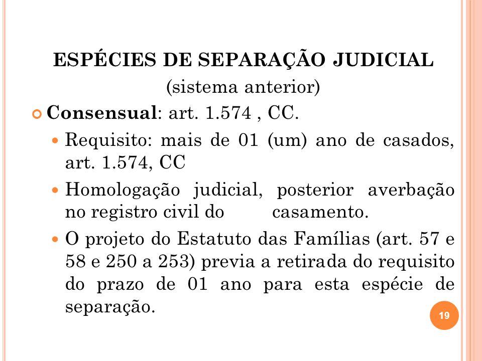 ESPÉCIES DE SEPARAÇÃO JUDICIAL (sistema anterior) Consensual : art. 1.574, CC. Requisito: mais de 01 (um) ano de casados, art. 1.574, CC Homologação j