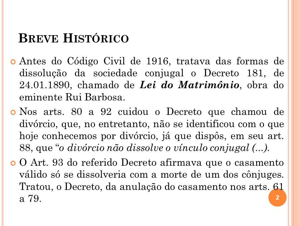 B REVE H ISTÓRICO Antes do Código Civil de 1916, tratava das formas de dissolução da sociedade conjugal o Decreto 181, de 24.01.1890, chamado de Lei d