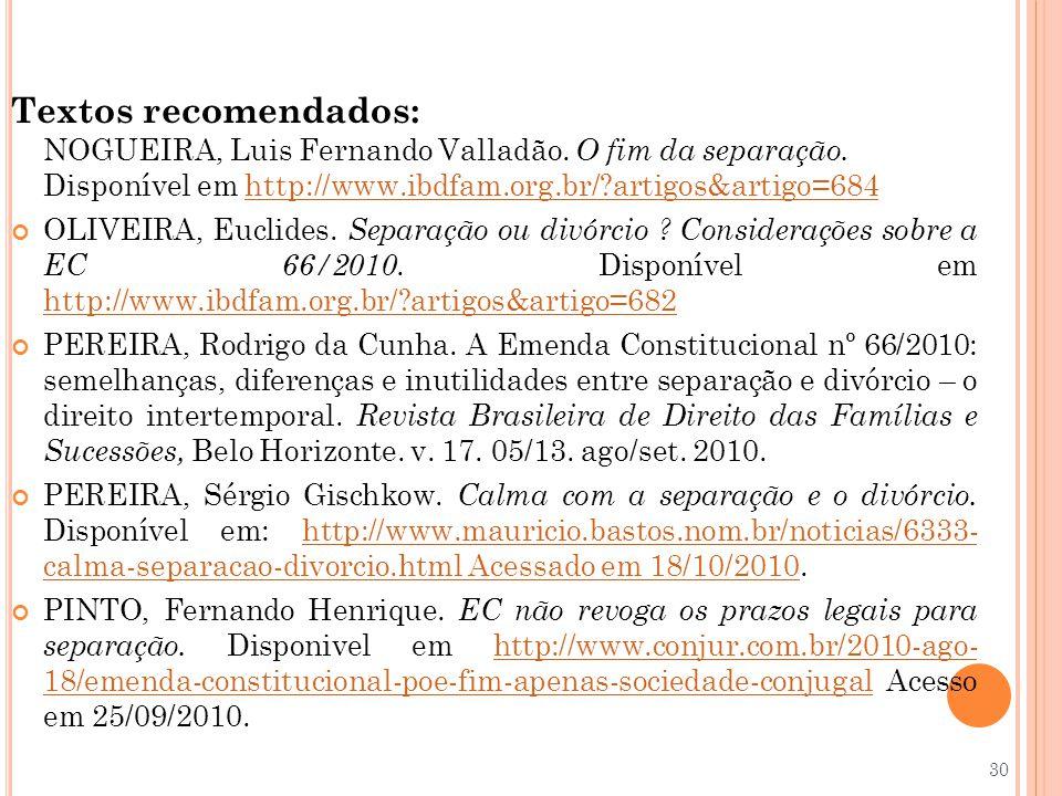 Textos recomendados: NOGUEIRA, Luis Fernando Valladão. O fim da separação. Disponível em http://www.ibdfam.org.br/?artigos&artigo=684http://www.ibdfam