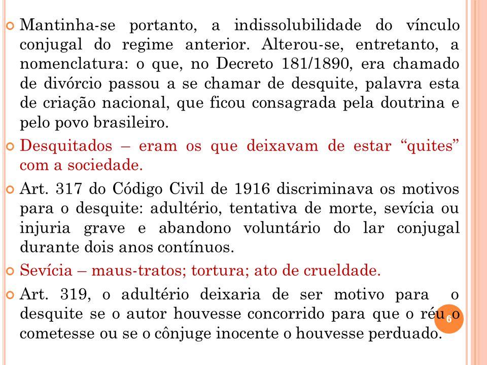 6 Mantinha-se portanto, a indissolubilidade do vínculo conjugal do regime anterior. Alterou-se, entretanto, a nomenclatura: o que, no Decreto 181/1890
