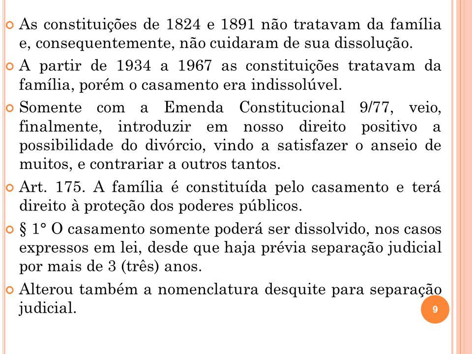 9 As constituições de 1824 e 1891 não tratavam da família e, consequentemente, não cuidaram de sua dissolução. A partir de 1934 a 1967 as constituiçõe