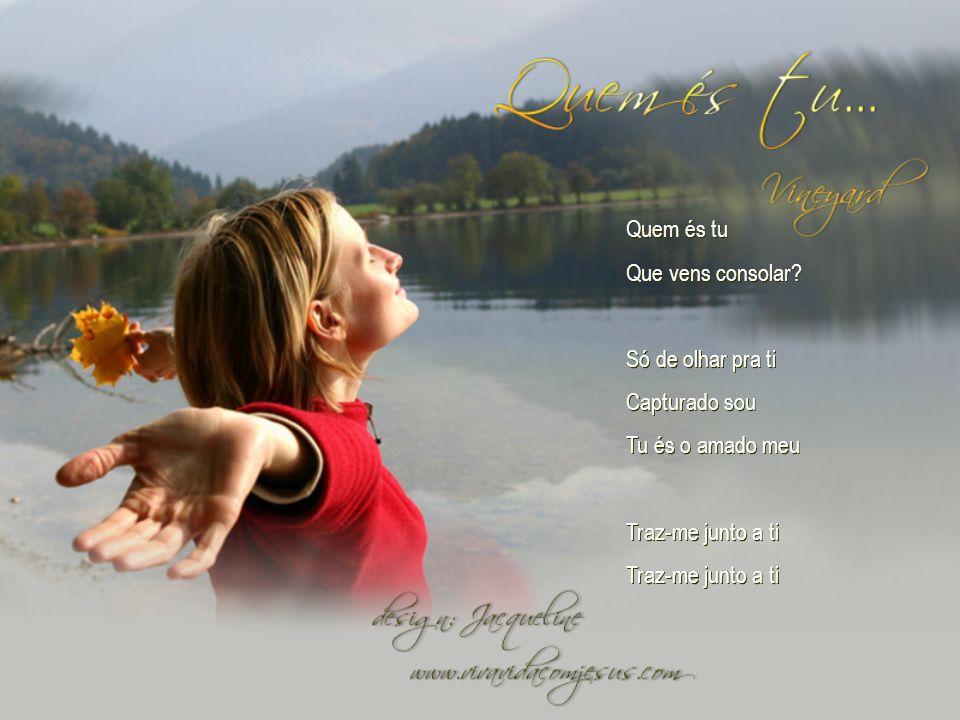 Quem és tu Que vens consolar.