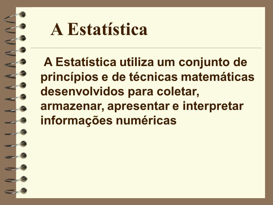 A Estatística A Estatística utiliza um conjunto de princípios e de técnicas matemáticas desenvolvidos para coletar, armazenar, apresentar e interpreta