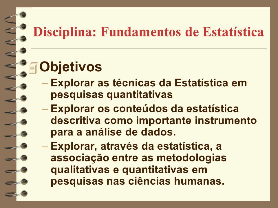 Disciplina: Fundamentos de Estatística 4 Objetivos –Explorar as técnicas da Estatística em pesquisas quantitativas –Explorar os conteúdos da estatísti