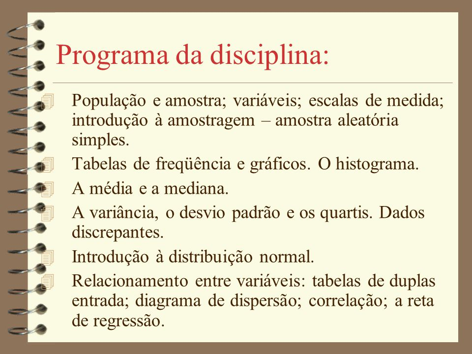 Programa da disciplina: 4 População e amostra; variáveis; escalas de medida; introdução à amostragem – amostra aleatória simples. 4 Tabelas de freqüên