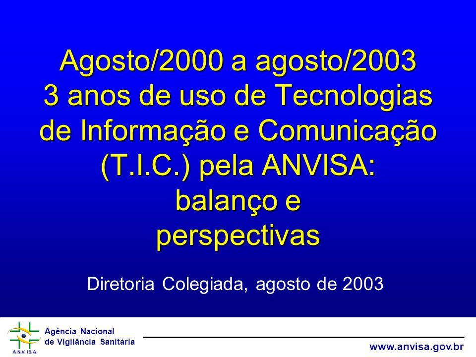 Agência Nacional de Vigilância Sanitária www.anvisa.gov.br Agosto/2000 a agosto/2003 3 anos de uso de Tecnologias de Informação e Comunicação (T.I.C.) pela ANVISA: balanço e perspectivas Diretoria Colegiada, agosto de 2003