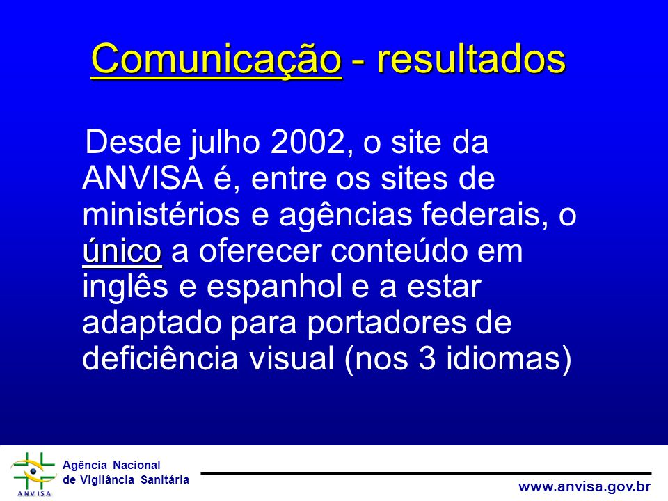 Agência Nacional de Vigilância Sanitária www.anvisa.gov.br único Desde julho 2002, o site da ANVISA é, entre os sites de ministérios e agências federais, o único a oferecer conteúdo em inglês e espanhol e a estar adaptado para portadores de deficiência visual (nos 3 idiomas) Comunicação - resultados