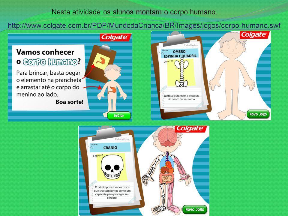 Nesta atividade os alunos montam o corpo humano. http://www.colgate.com.br/PDP/MundodaCrianca/BR/Images/jogos/corpo-humano.swf