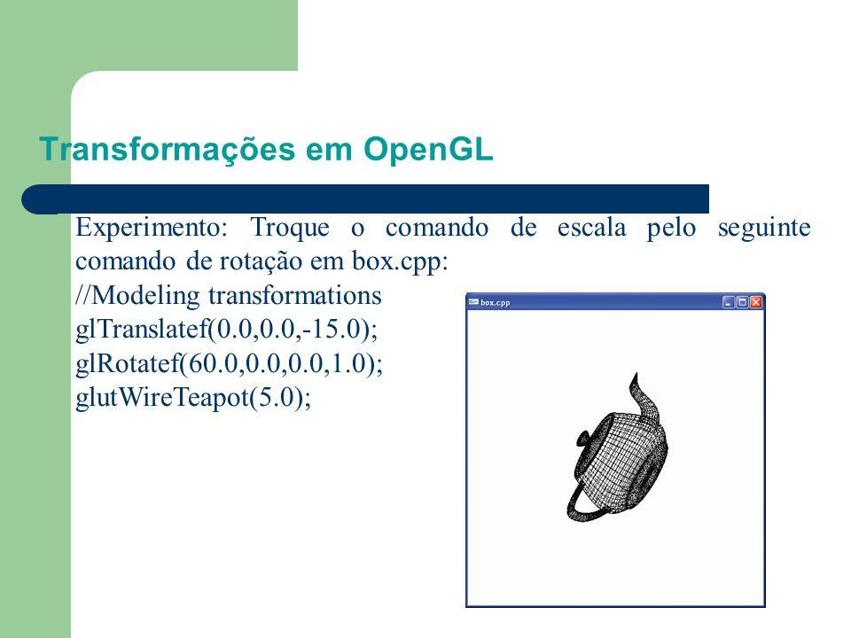 Transformações em OpenGL Mude sucessivamente os parãmetros da escala substituindo-os pelos seguintes: 1.glScalef (2.0,1.0,1.0) 2.glScalef (1.0,2.0,1.0