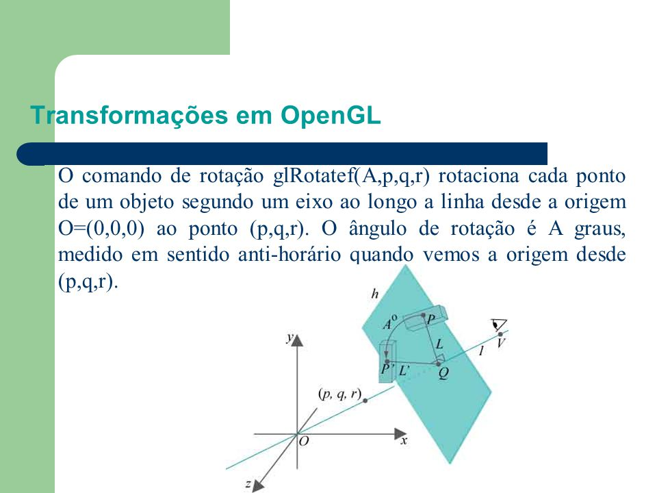 Transformações em OpenGL Experimento: Troque o comando de escala pelo seguinte comando de rotação em box.cpp: //Modeling transformations glTranslatef(