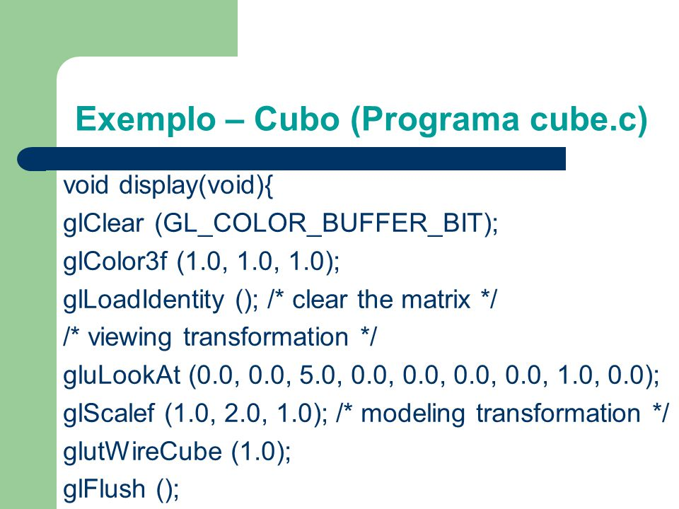 Exemplo – Cubo (Programa cube.c) Example 3-1 : Transformed Cube: cube.c #include void init(void){ glClearColor (0.0, 0.0, 0.0, 0.0); glShadeModel (GL_