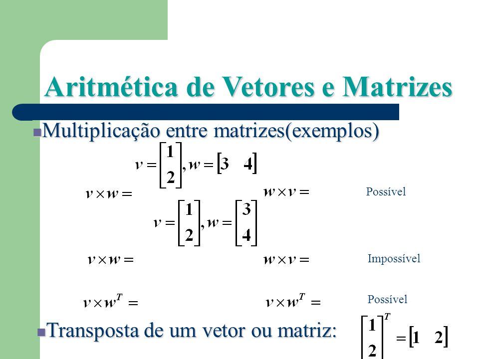 Aritmética de Vetores e Matrizes Adição : [1 2 3] + [2 0 1] = [3 2 4] Subtração : [1 2 3] – [2 0 1] = [-1 2 2] Multiplicação de uma matriz por um esca