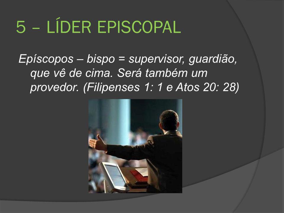 5 – LÍDER EPISCOPAL Epíscopos – bispo = supervisor, guardião, que vê de cima. Será também um provedor. (Filipenses 1: 1 e Atos 20: 28)