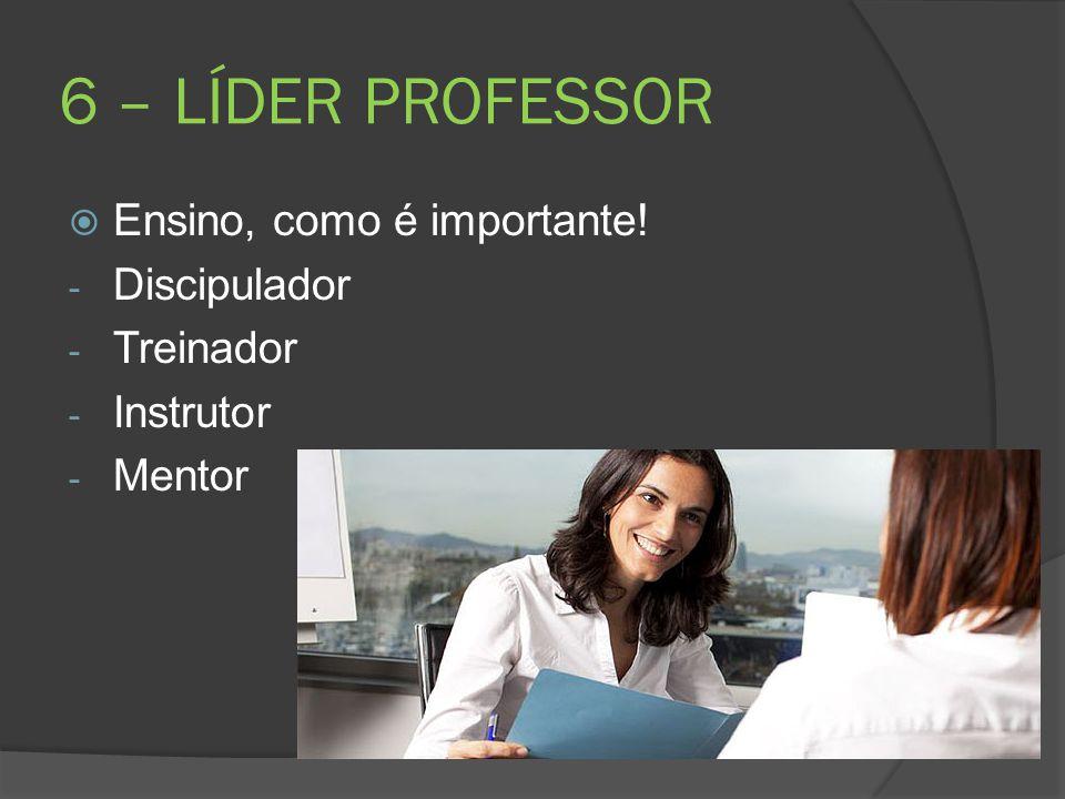 6 – LÍDER PROFESSOR  Ensino, como é importante! - Discipulador - Treinador - Instrutor - Mentor