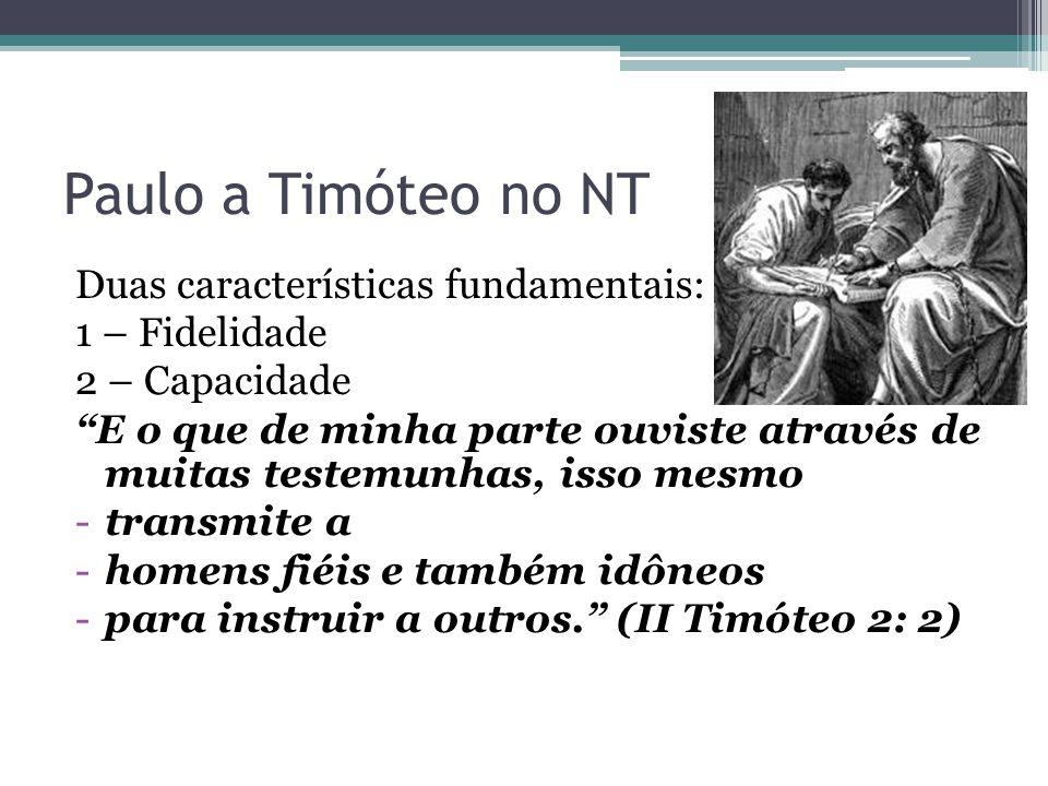 """Paulo a Timóteo no NT Duas características fundamentais: 1 – Fidelidade 2 – Capacidade """"E o que de minha parte ouviste através de muitas testemunhas,"""