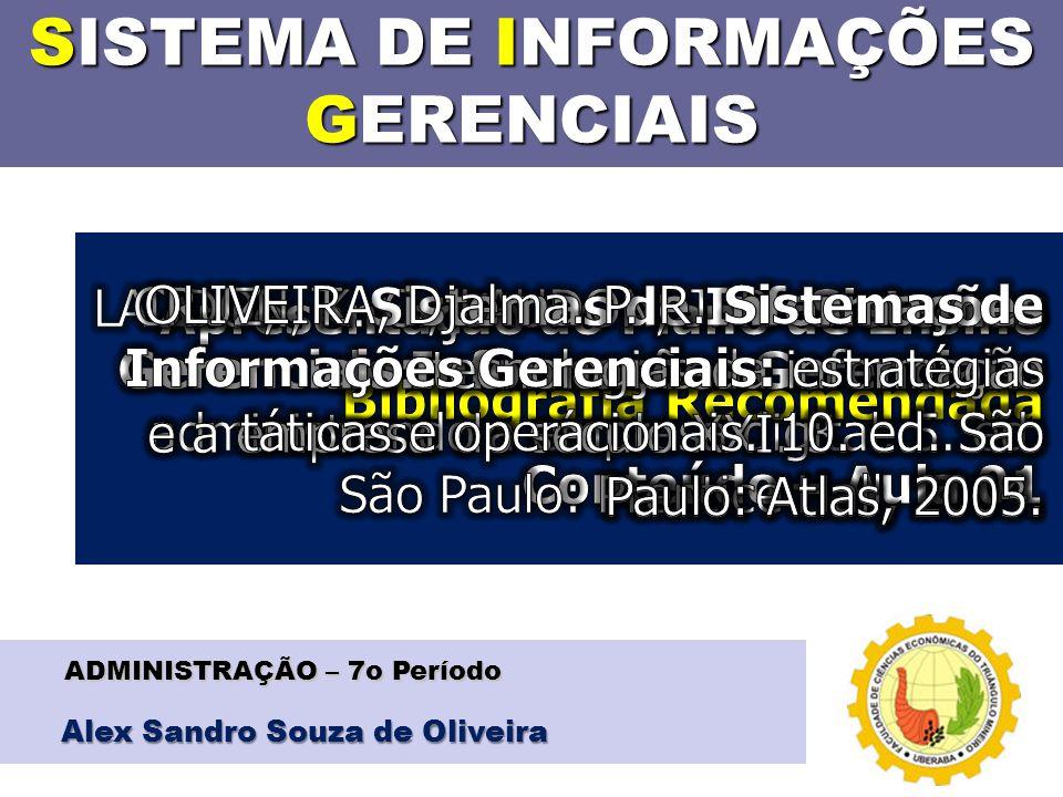 SISTEMA DE INFORMAÇÕES GERENCIAIS Alex Sandro Souza de Oliveira ADMINISTRAÇÃO – 7o Período